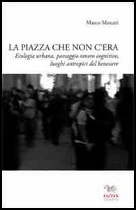 Libro La piazza che non c'era. Ecologia urbana, paesaggio sonoro cognitivo, luoghi antropici del benessere Marco Monari