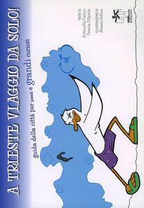 A Trieste viaggio da solo. Guida alla città per piccoli e grandi curiosi