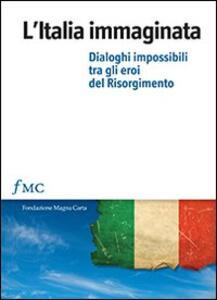 L' Italia immaginata. Dialoghi impossibili tra gli eroi del Risorgimento