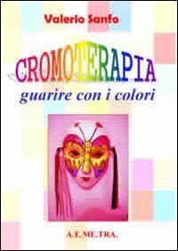 Cromoterapia. Guarire con i colori
