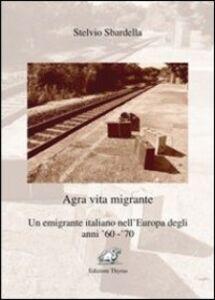 Agra vita migrante. Un emigrante italiano nell'Europa degli anni '60-'70