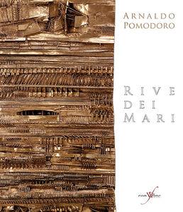 Arnaldo Pomodoro. Rive dei mari. Ediz. multilingue