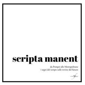 Scripta manent. Da Pompei alle metropolitane i segni del tempo sulle rovine del futuro