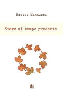 Stare al tempo presente - Matteo Mannucci - copertina