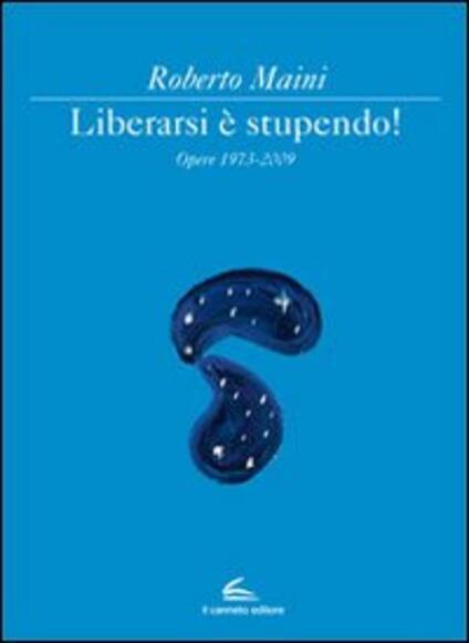 Libeararsi è stupendo! Opere 1973-2009. Ediz. illustrata - Roberto Maini - copertina