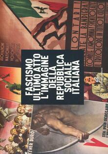 Fascismo ultimo atto. L'immagine della Repubblica Sociale Italiana. Ediz. illustrata - Matteo Fochessati,Gianni Franzone - copertina