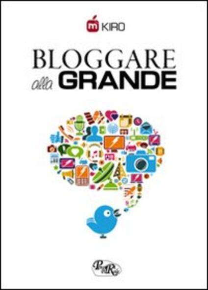 Bloggare alla grande. Consigli per aprire, gestire e monetizzare il tuo blog - Kiro - copertina