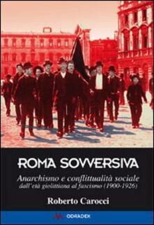 Roma sovversiva. Anarchismo e conflittualità sociale dall'età giolittiana al fascismo (1900-1926)