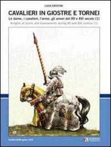 Cavalieri in giostre e tornei. Le dame, i cavalieri, l'arme, gli amori del XV e XVI secolo. Ediz. italiana e inglese. Vol. 1