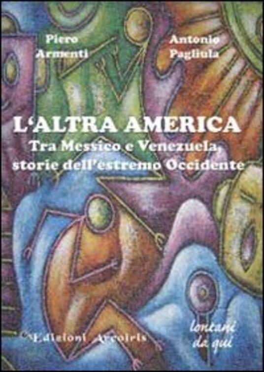 L' altra America. Tra Messico e Venezuela, storie dell'estremo Occidente - Piero Armenti,Antonio Pagliula - copertina