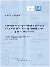 Manuale di progettazione europea e compendio di programmazione per le università. Come atenei, facoltà e dipartimenti possono progettare interventi con i fondi...