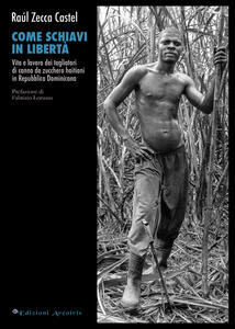 Come schiavi in libertà. Vita e lavoro dei tagliatori di canna da zucchero haitiani in Repubblica Dominicana