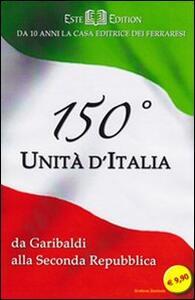 150° Unità d'Italia. Da Garibaldi alla seconda Repubblica - Luigi D. Mantovani,Alessandro Roveri - copertina
