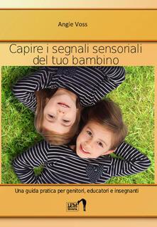 Capire i segnali sensoriali del tuo bambino. Una guida pratica per genitori, educatori ed insegnanti