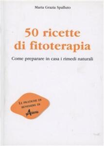 Cinquanta ricette di fitoterapia. Come preparare in casa i rimedi naturali - Maria Grazia Spalluto - copertina