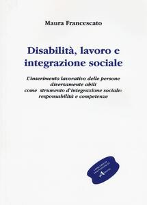 Disabilità, lavoro e integrazione sociale. L'inserimento lavorativo, uno strumento sociale contro l'emarginazione: responsabilità e competenze