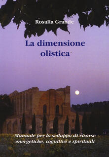 La dimensione olistica. Manuale per lo sviluppo di risorse energetiche, cognitive e spirituali.pdf