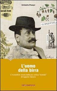 L' uomo della birra. L'incredibile storia della più antica «bionda» di luppolo italiano - Umberto Pasqui - copertina