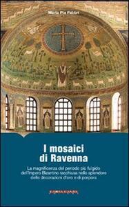 I mosaici di Ravenna. La magnificenza del periodo più fulgido dell'impero bizantino racchiusa nello splendore delle decorazioni d'oro e di porpora