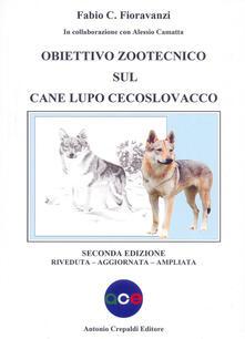 Obiettivo zootecnico sul cane lupo cecoslovacco. Ediz. ampliata - Fabio C. Fioravanzi,Alessio Camatta - copertina