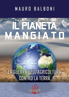 Il pianeta mangiato. La guerra dell'agricoltura contro la terra - Mauro Balboni - ebook