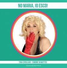 No Maria, io esco! - Tina Cipollari,Simone Di Matteo - copertina