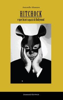 Hitchcock e quei bravi ragazzi di Hollywood - Antonello Altamura - copertina