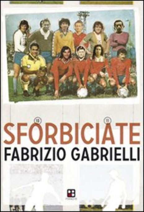 Sforbiciate. Fraseggi fuori area & storie di pallone (ma anche no) - Fabrizio Gabrielli - copertina