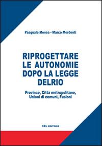 Riprogettare le autonomie dopo la legge Delrio. Province, città metropolitane, unioni di comuni, fusioni - Mordenti Marco Monea Pasquale - wuz.it