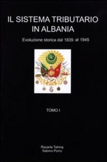 Il sistema tributario in Albania. Evoluzione storica (1839-1945) - Rezarta Tahiraj,Sabino Porro - copertina