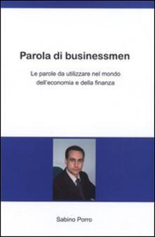 Parola di businessmen. Le parole da utilizzare nel mondo dell'economia e della finanza. Ediz. italiana e inglese - Sabino Porro - copertina