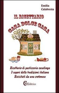 Il ricettario casa dolce casa. Ricettario di pasticceria casalinga «I sapori delle tradizioni italiane rivisitati da un crotonese»