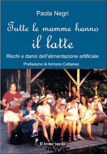 Tutte le mamme hanno il latte. Rischi e danni dell'alimentazione artificiale - Paola Negri - ebook
