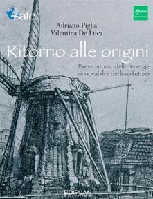 Ritorno alle origini. Breve storia delle energie rinnovabili e del loro futuro - Valentina De Luca,Adriano Piglia - ebook