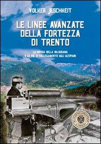 Le linee avanzate della fortezza di Trento. La difesa della Valsugana e le vie di collegamento agli altipiani