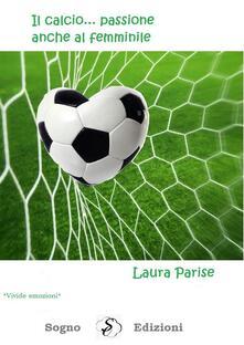 Il calcio ... passione anche al femminile - Laura Parise - ebook