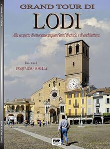 Grand tour di Lodi. Alla scoperta di ottocentocinquant'anni di storia e di architettura - Pasqualino Borella - copertina