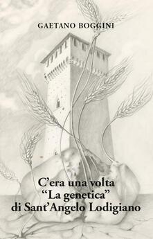 C'era una volta «La genetica» di Sant'Angelo Lodigiano - Gaetano Boggini - copertina