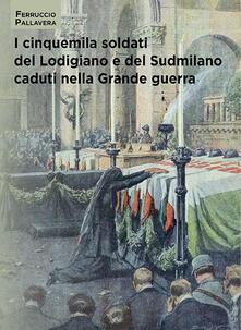 I cinquemila soldati del Lodigiano e del Sudmilano caduti nella grande guerra - Ferruccio Pallavera - copertina