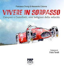 Vivere in sorpasso. Campari e Castellotti, eroi lodigiani della velocità - Francesco Dionigi - copertina