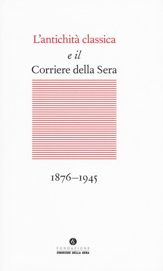 L' antichità classica e il Corriere della Sera (1876-1945) - copertina
