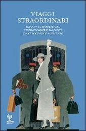 Viaggi straordinari. Resoconti, impressioni, testimonianze e racconti tra Ottocento e Novecento