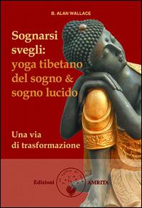 Sognarsi svegli. Yoga tibetano del sogno & sogno lucido. Una via di trasformazione - Wallace B. Alan Hodel Brian - wuz.it