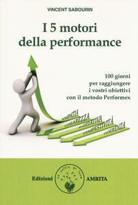 I 5 motori della performance. 100 giorni per raggiungere i vostri obiettivi con il metodo Performex®