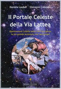 Il portale celeste della Via Lattea. Illuminazione celeste della Via Francigena. La più grande avventura mai raccontata. Vol. 1