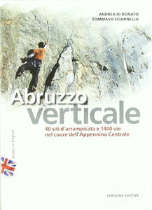 Abruzzo verticale. 40 siti d'arrampicata 1400 vie nel cuore dell'Appennino centrale