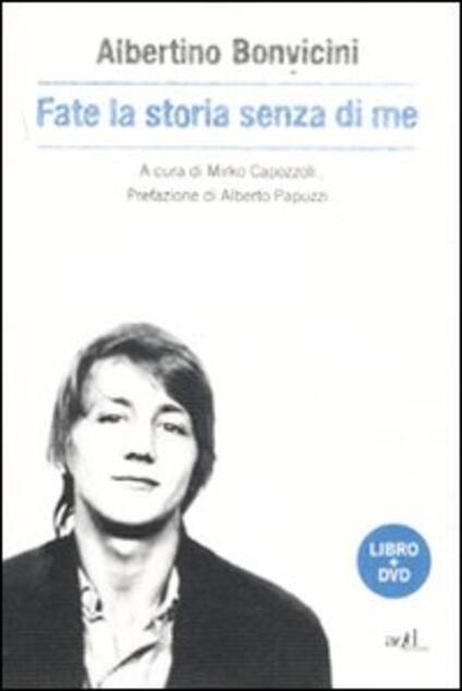 Fate la storia senza di me. Con DVD - Albertino Bonvicini - copertina