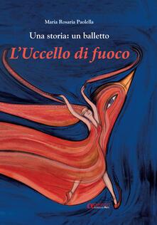 L' uccello di fuoco. Una storia: un balletto. Ediz. illustrata - Maria Rosaria Paolella - copertina