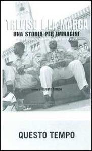 Treviso e la Marca. Una storia per immagini. Vol. 6: Questo tempo.