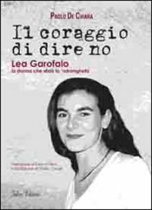 Il coraggio di dire no. Lea Garofalo la donna che sfidò la 'ndrangheta - Paolo De Chiara - copertina